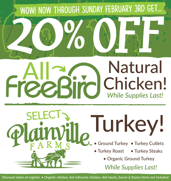 20% off all Freebird Natural Chicken and select Plainville Turkey now through February 4th!