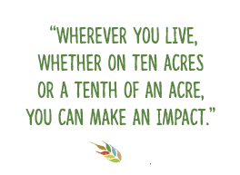 Where ever you live, whether on ten acres or a tenth of an acre, you can make an impact.