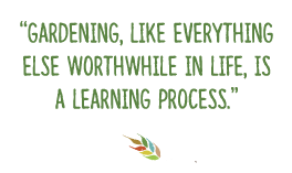 Gardening, like everything else worthwhile in life, is a learning process.
